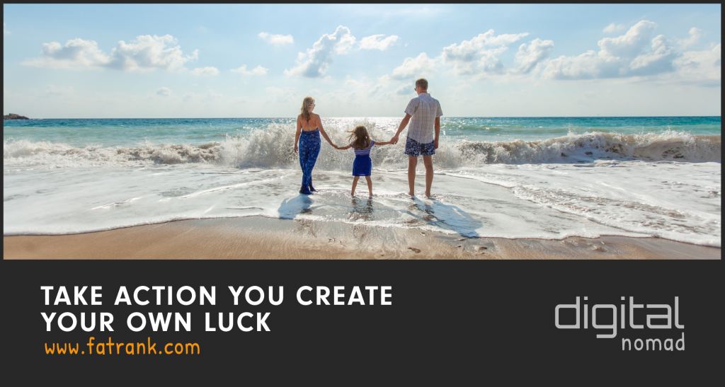 TAKE ACTION - You Create Your Own Luck