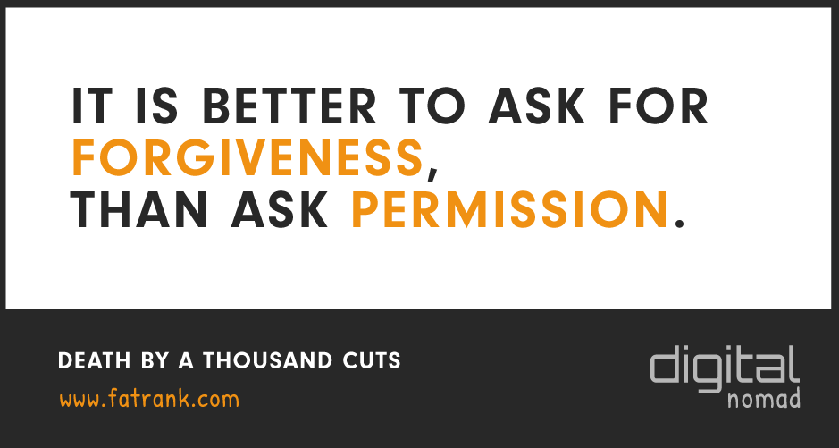 It is Better To Ask For Forgiveness Than To Get Permission