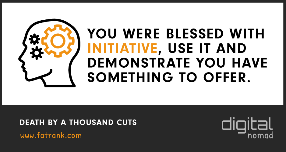 You Were Blessed With Initiative, Use It and Demonstrate You Have Something To Offer