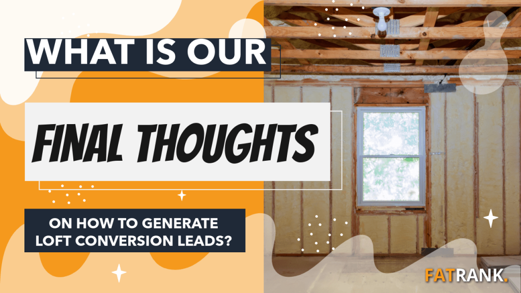 What is our final thoughts on how to generate loft conversion leads