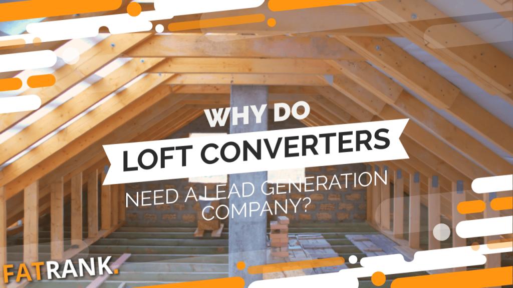 Why do loft converters need a lead generation company